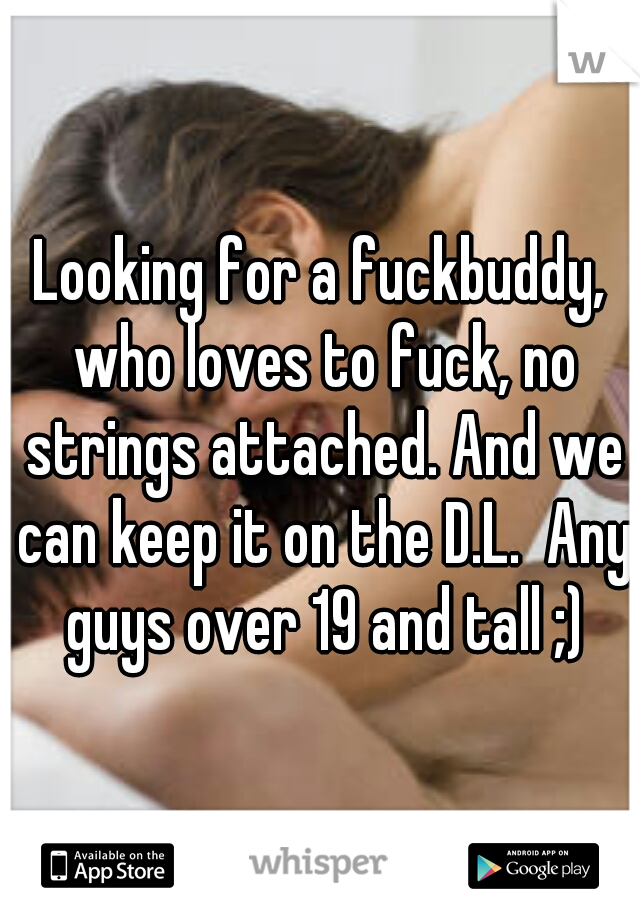 Looking for a fuckbuddy, who loves to fuck, no strings attached. And we can keep it on the D.L.  Any guys over 19 and tall ;)