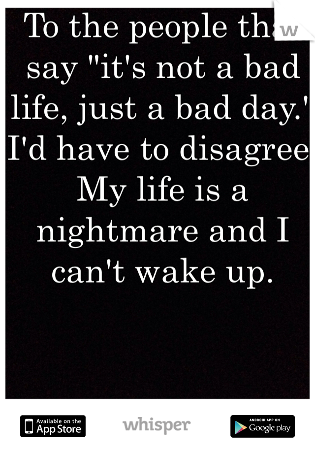 """To the people that say """"it's not a bad life, just a bad day."""" I'd have to disagree. My life is a nightmare and I can't wake up."""