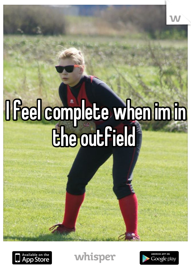 I feel complete when im in the outfield