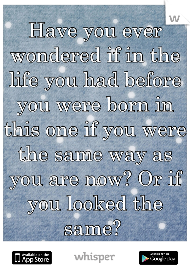 Have you ever wondered if in the life you had before you were born in this one if you were the same way as you are now? Or if you looked the same?