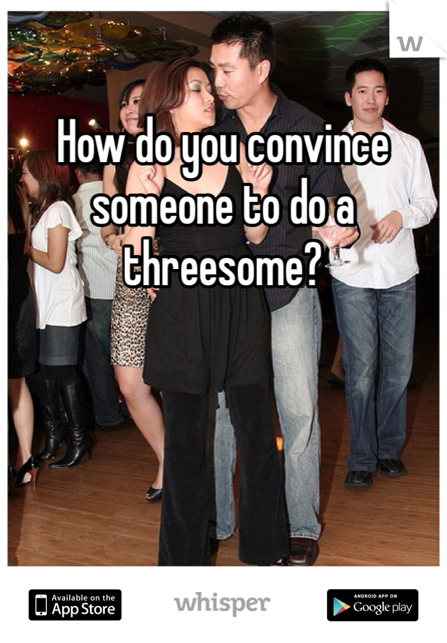 How do you convince someone to do a threesome?