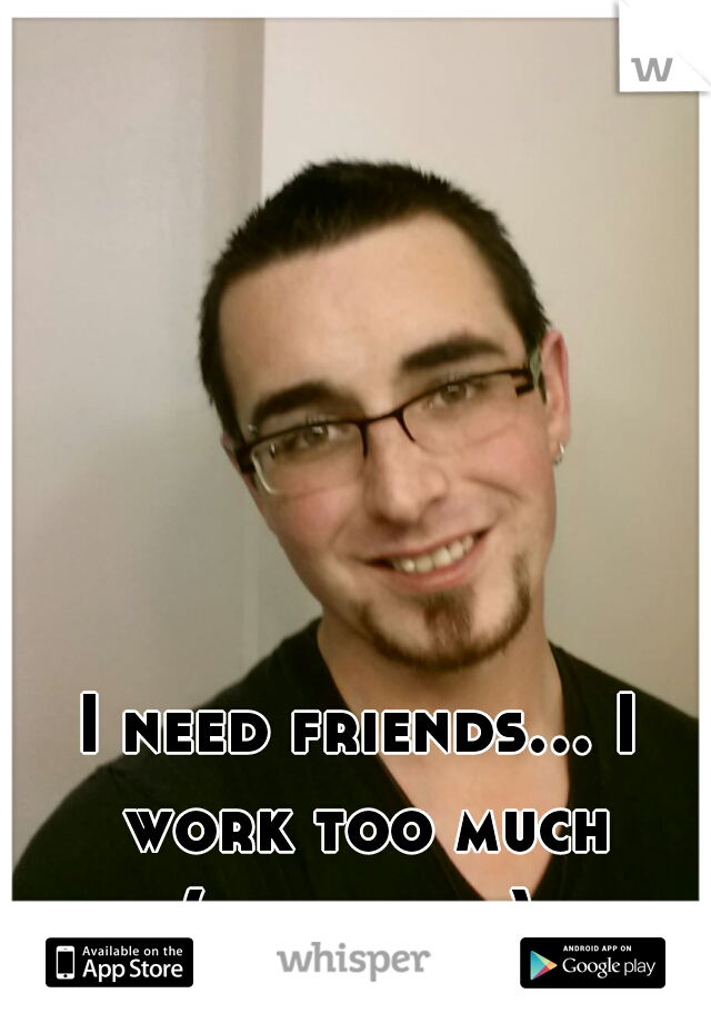 I need friends... I work too much (this is me)
