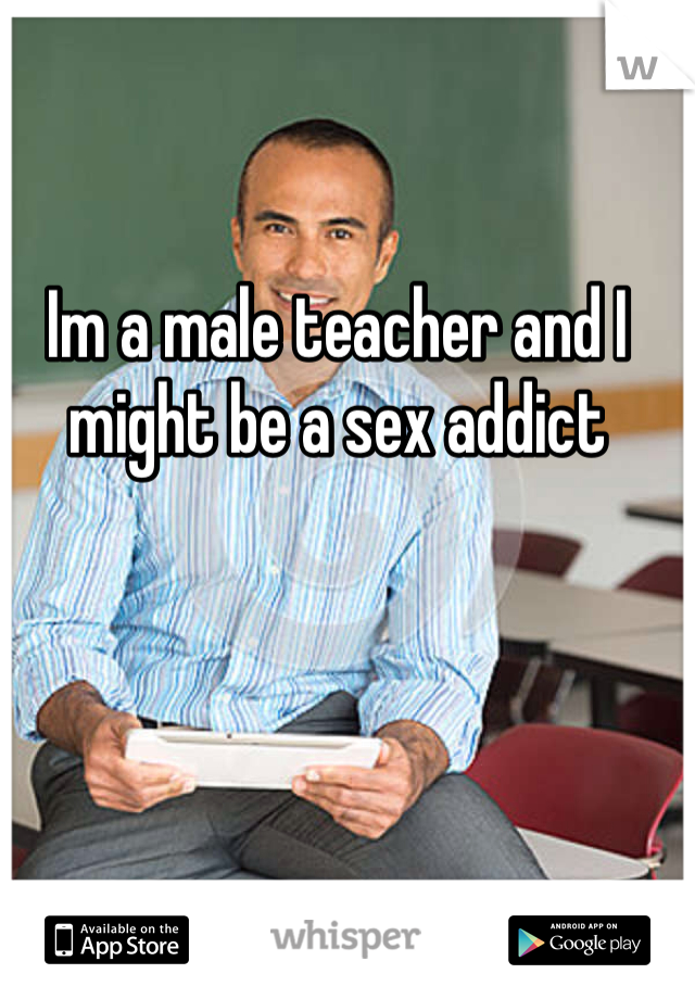 Im a male teacher and I might be a sex addict