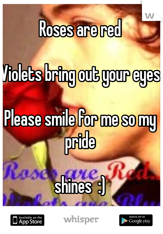 Roses are red  Violets bring out your eyes  Please smile for me so my pride   shines  :)