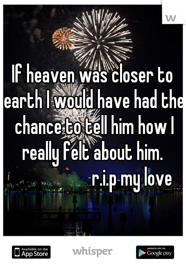 If heaven was closer to earth I would have had the chance to tell him how I really felt about him.                       r.i.p my love