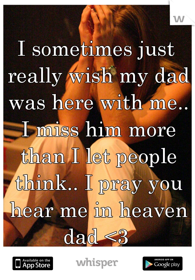 I sometimes just really wish my dad was here with me.. I miss him more than I let people think.. I pray you hear me in heaven dad <3