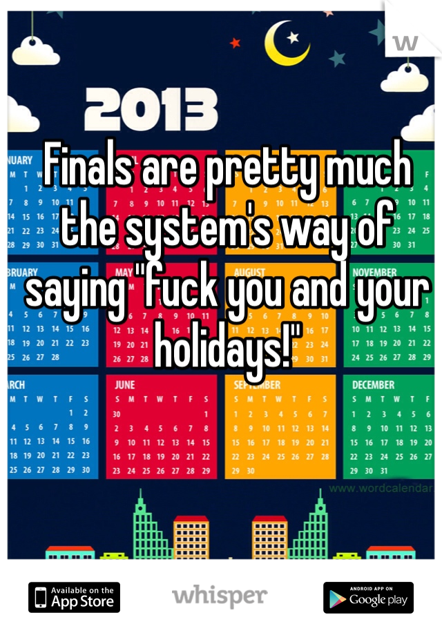 """Finals are pretty much the system's way of saying """"fuck you and your holidays!"""""""