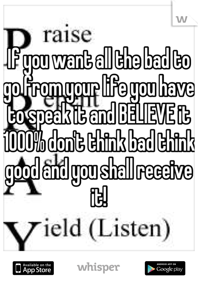 If you want all the bad to go from your life you have to speak it and BELIEVE it 1000% don't think bad think good and you shall receive it!