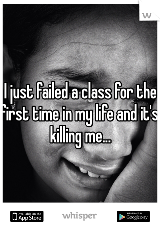I just failed a class for the first time in my life and it's killing me...
