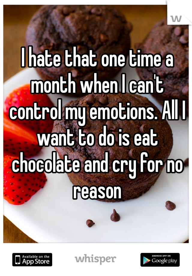 I hate that one time a month when I can't control my emotions. All I want to do is eat chocolate and cry for no reason