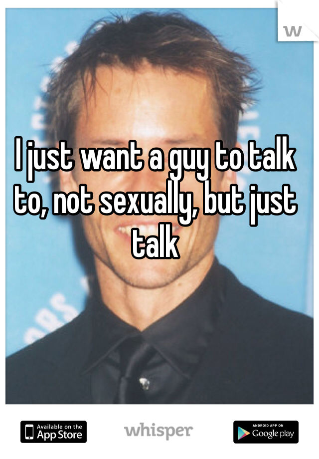I just want a guy to talk to, not sexually, but just talk