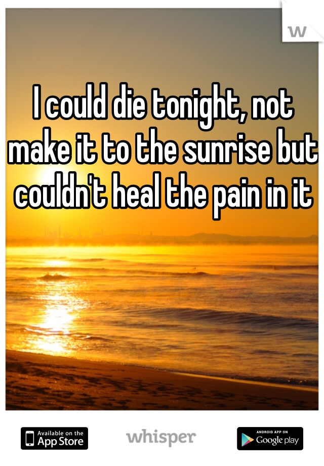 I could die tonight, not make it to the sunrise but couldn't heal the pain in it