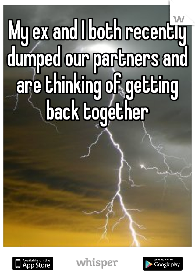 My ex and I both recently dumped our partners and are thinking of getting back together