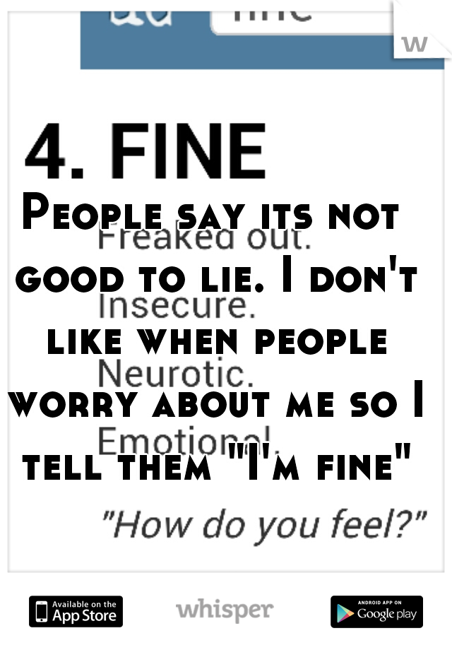 """People say its not good to lie. I don't like when people worry about me so I tell them """"I'm fine"""""""