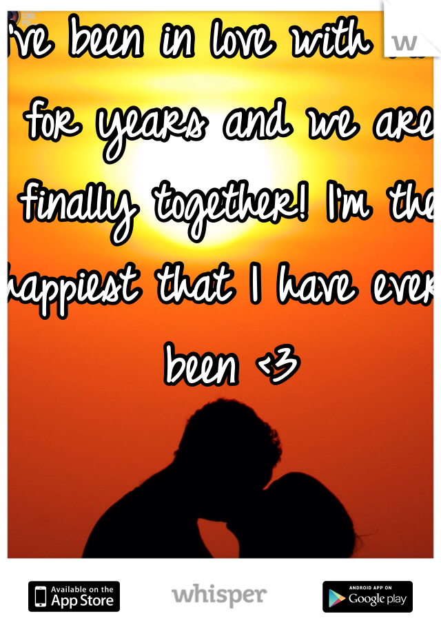I've been in love with him for years and we are finally together! I'm the happiest that I have ever been <3