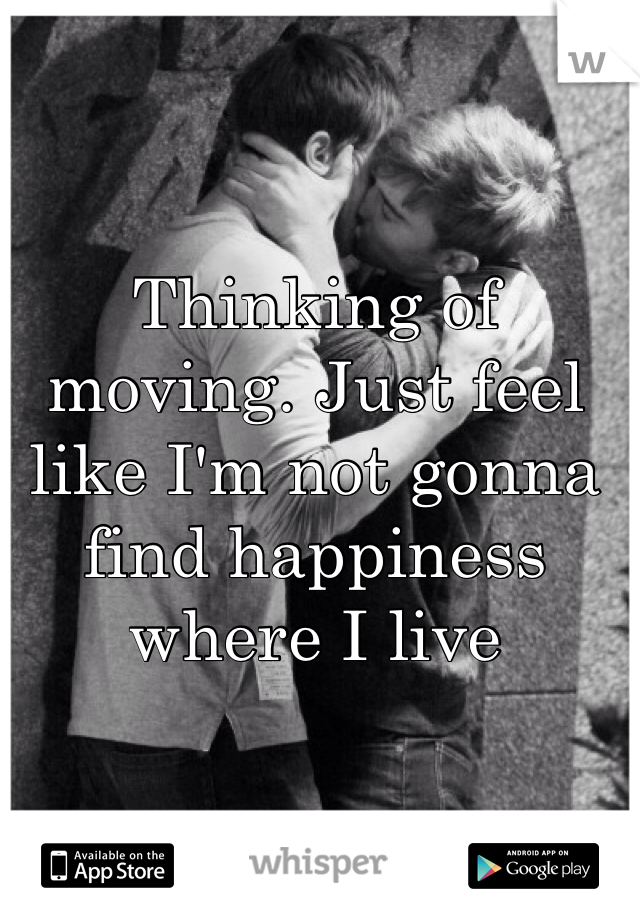 Thinking of moving. Just feel like I'm not gonna find happiness where I live