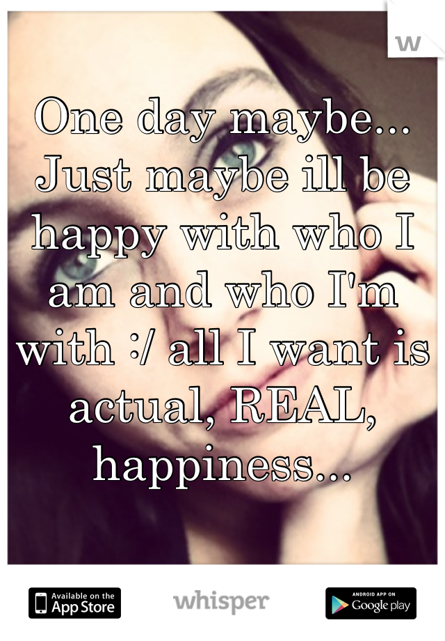 One day maybe... Just maybe ill be happy with who I am and who I'm with :/ all I want is actual, REAL, happiness...
