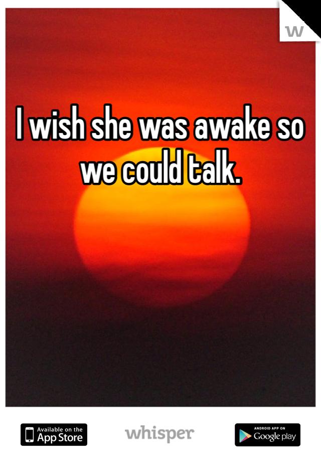 I wish she was awake so we could talk.