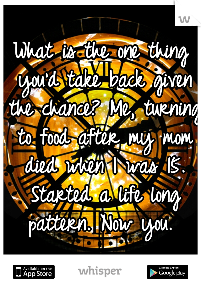 What is the one thing you'd take back given the chance? Me, turning to food after my mom died when I was 15. Started a life long pattern. Now you.