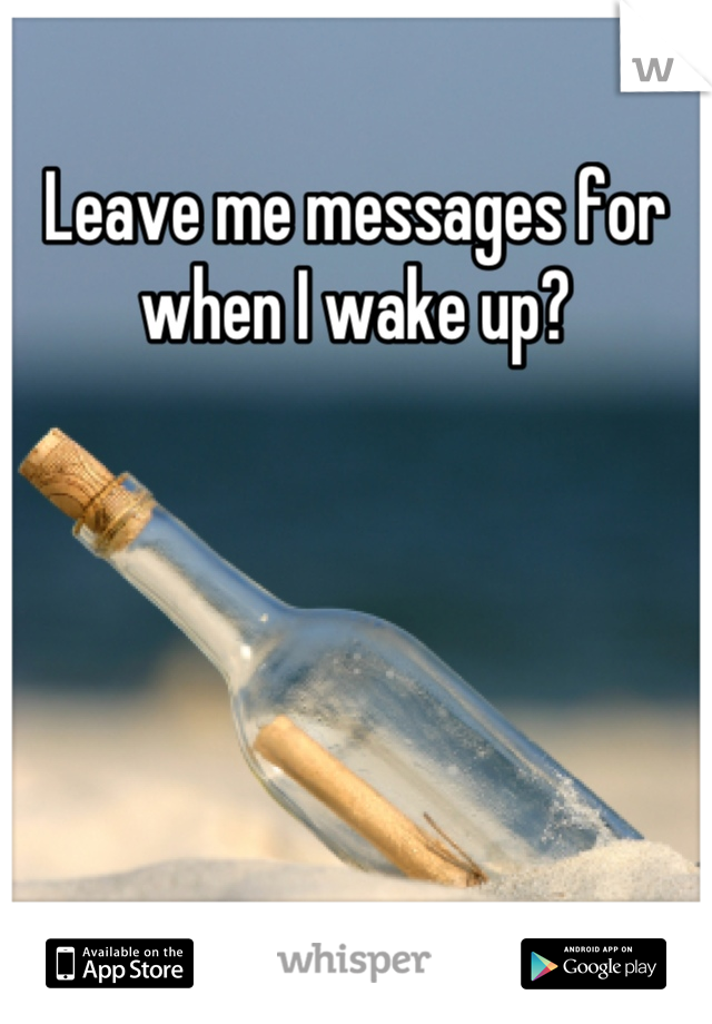 Leave me messages for when I wake up?