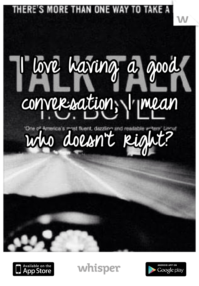 I love having a good conversation, I mean who doesn't right?
