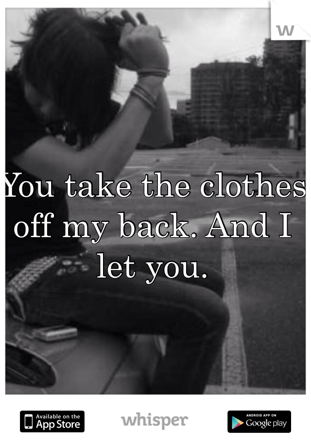 You take the clothes off my back. And I let you.