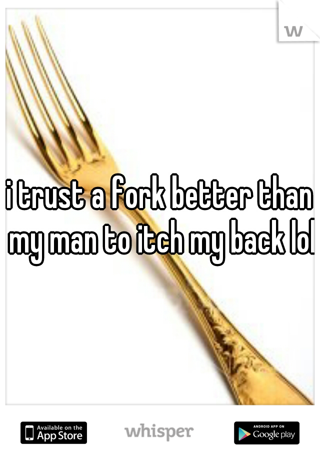i trust a fork better than my man to itch my back lol