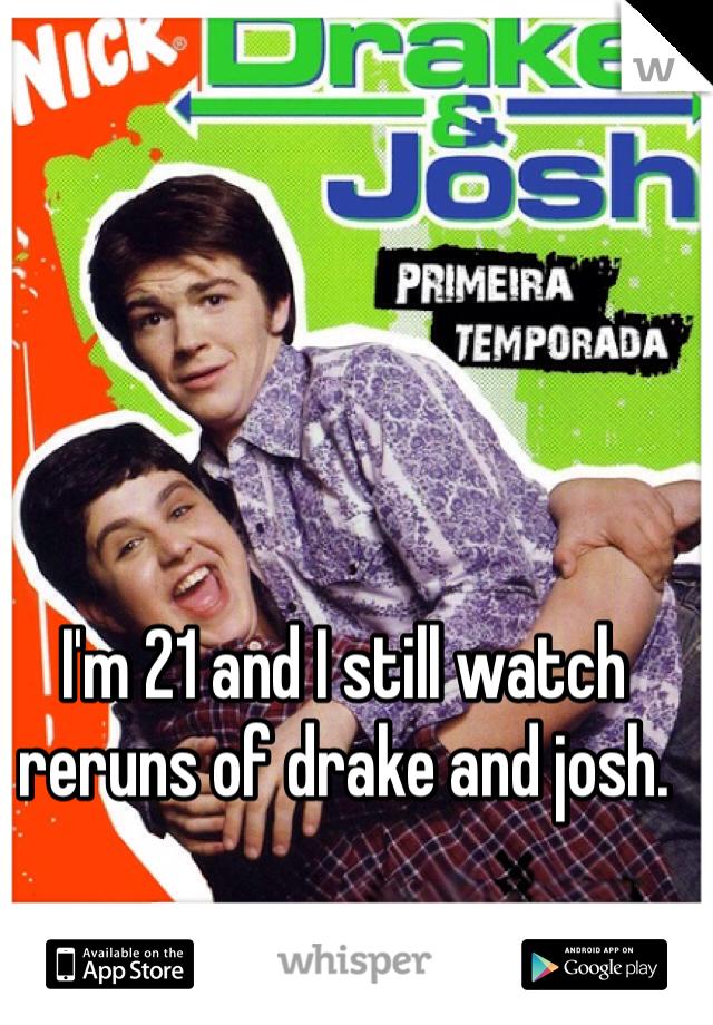 I'm 21 and I still watch reruns of drake and josh.