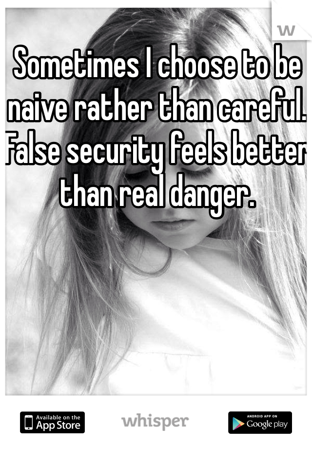 Sometimes I choose to be naive rather than careful. False security feels better than real danger.