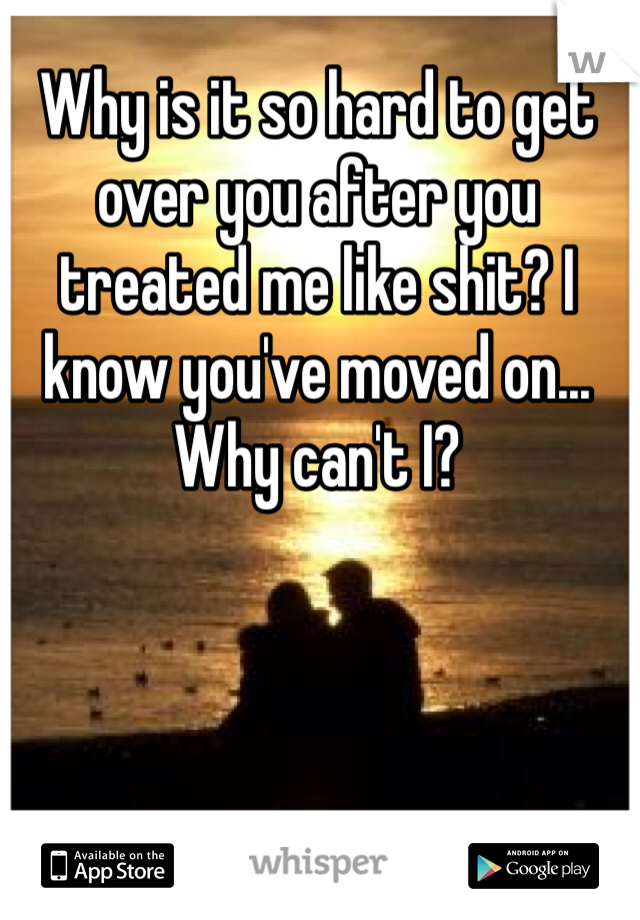 Why is it so hard to get over you after you treated me like shit? I know you've moved on... Why can't I?
