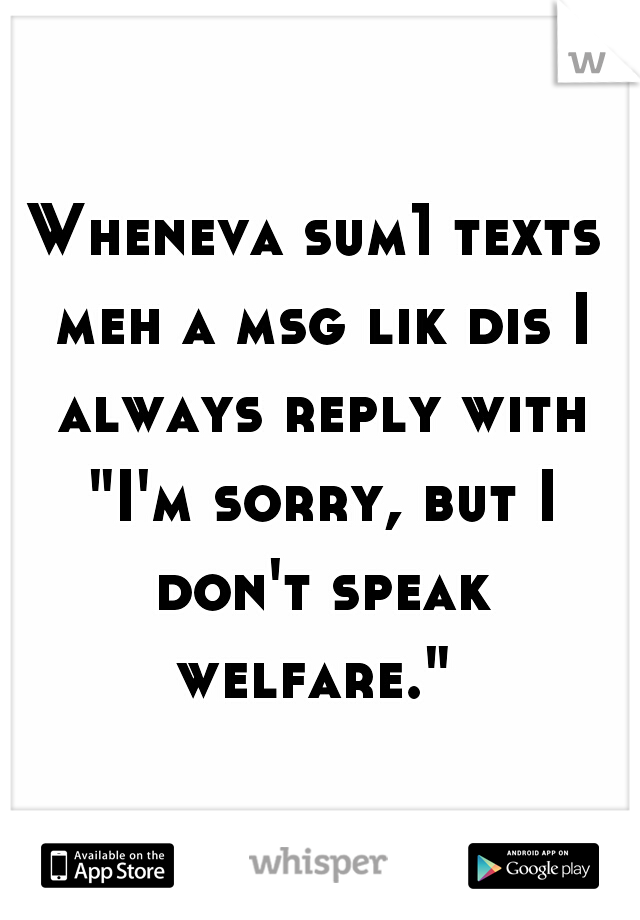 "Wheneva sum1 texts meh a msg lik dis I always reply with ""I'm sorry, but I don't speak welfare."""