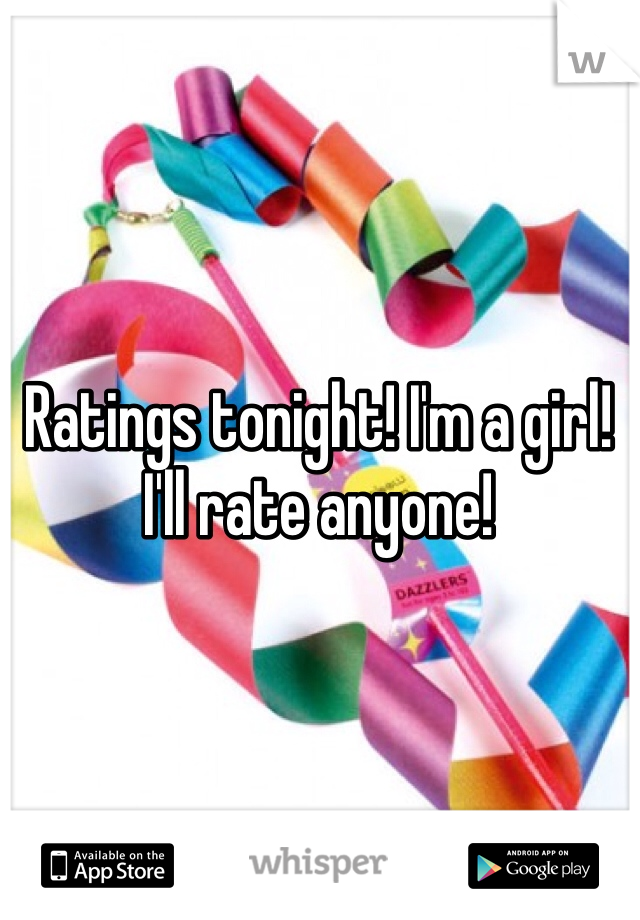 Ratings tonight! I'm a girl! I'll rate anyone!