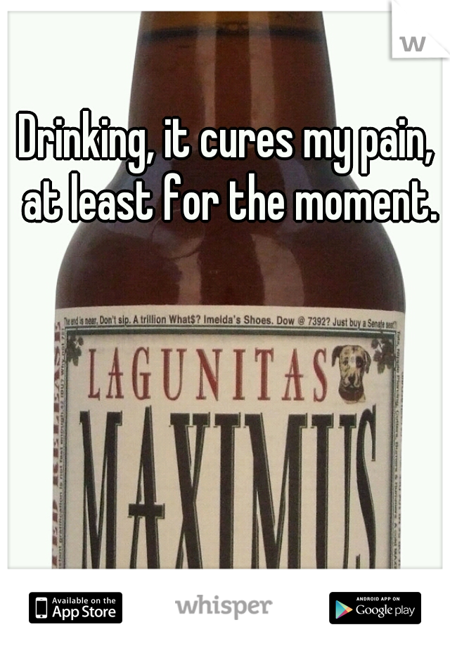Drinking, it cures my pain, at least for the moment.