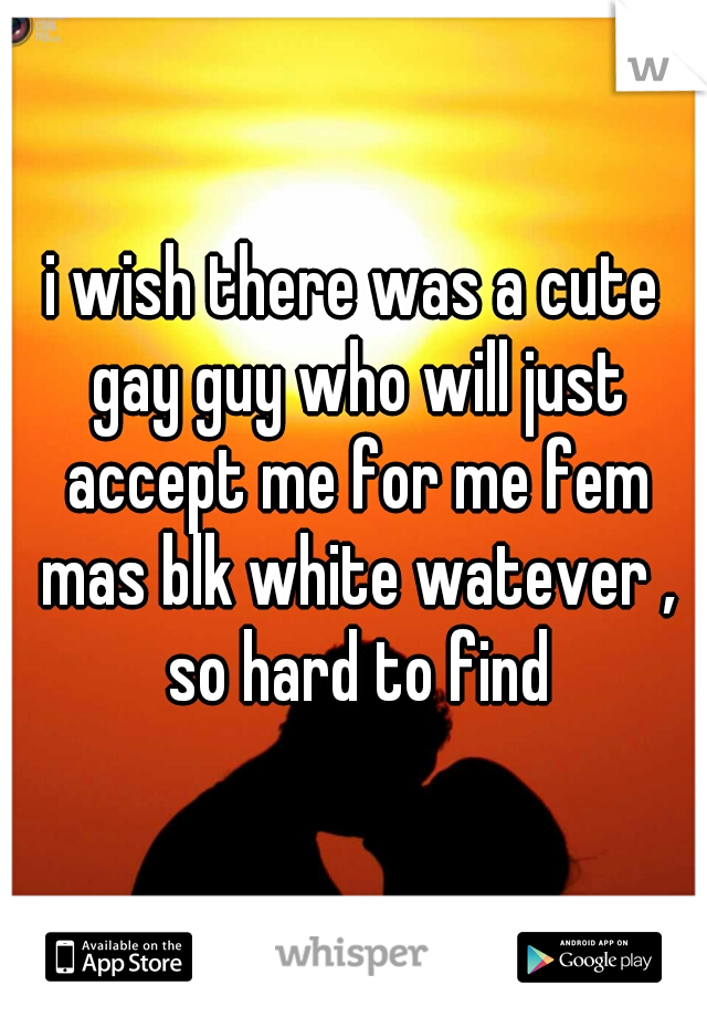 i wish there was a cute gay guy who will just accept me for me fem mas blk white watever , so hard to find
