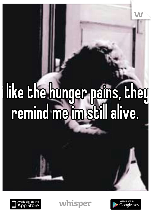i like the hunger pains, they remind me im still alive.