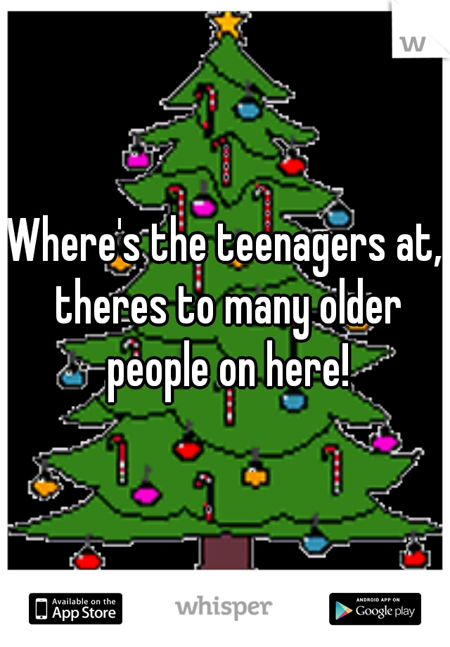 Where's the teenagers at, theres to many older people on here!