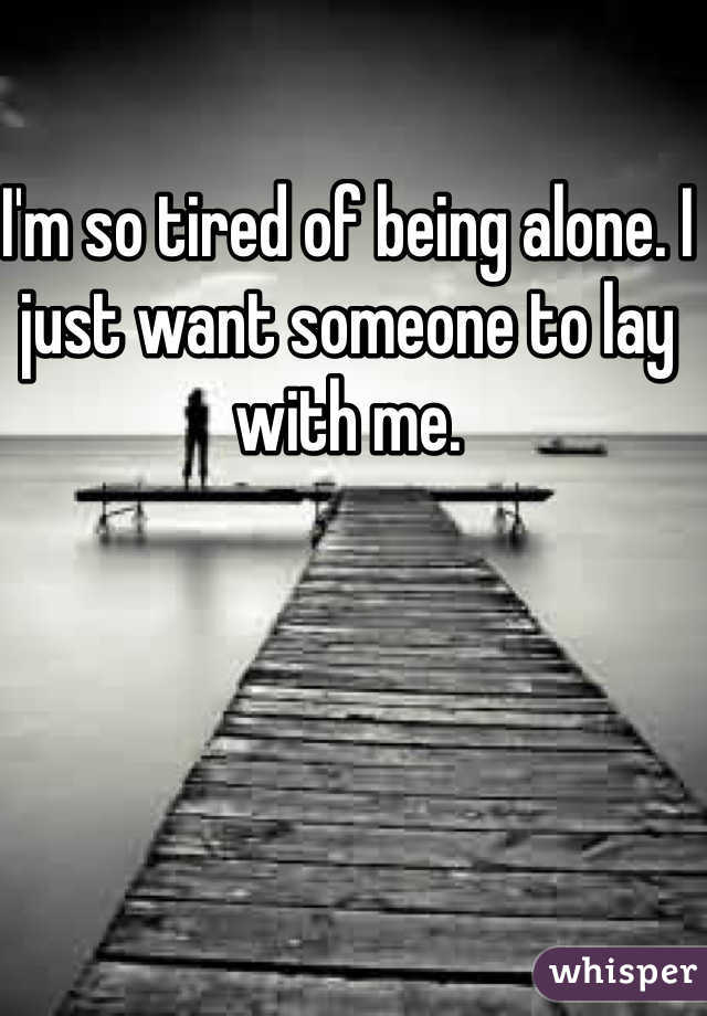 I'm so tired of being alone. I just want someone to lay with me.