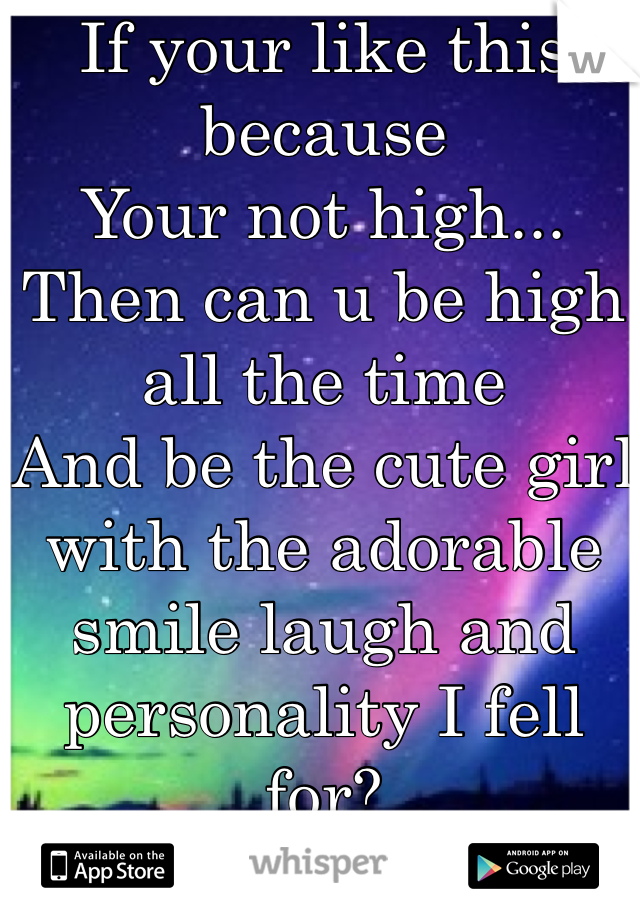 If your like this because  Your not high... Then can u be high all the time And be the cute girl with the adorable smile laugh and personality I fell for?