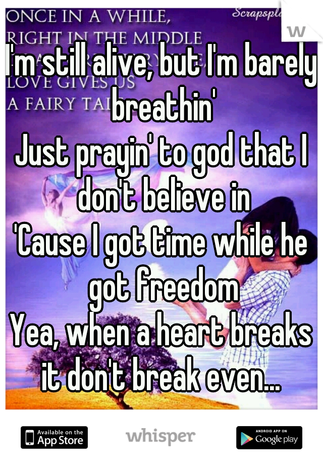 I'm still alive, but I'm barely breathin' Just prayin' to god that I don't believe in 'Cause I got time while he got freedom Yea, when a heart breaks it don't break even...