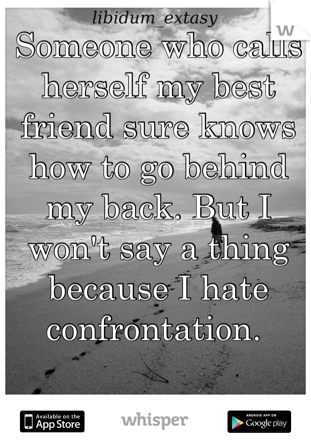 Someone who calls herself my best friend sure knows how to go behind my back. But I won't say a thing because I hate confrontation.