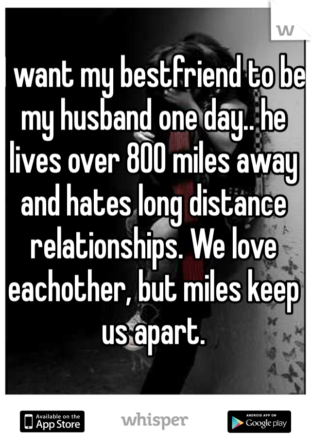 I want my bestfriend to be my husband one day.. he lives over 800 miles away and hates long distance relationships. We love eachother, but miles keep us apart.
