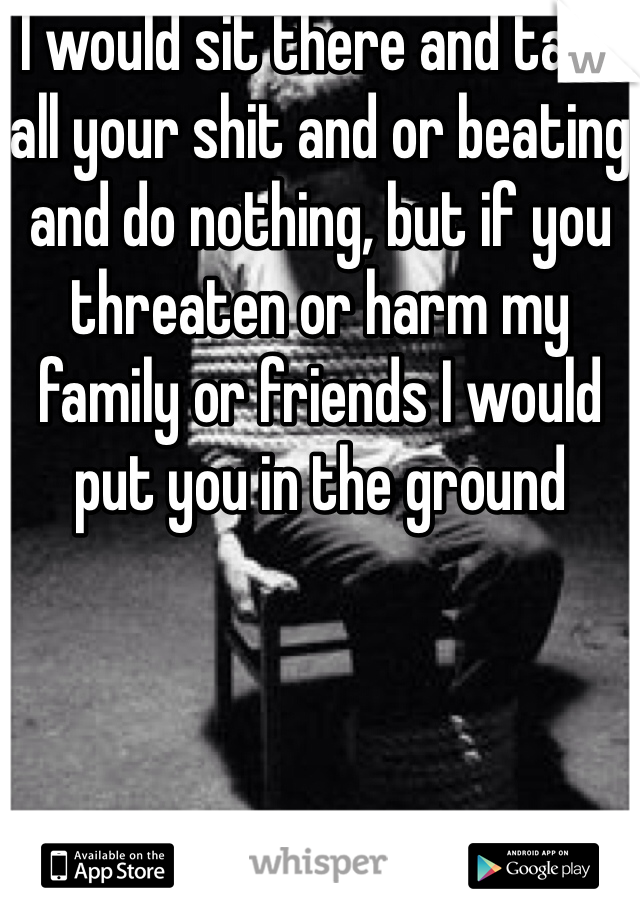 I would sit there and take all your shit and or beating and do nothing, but if you threaten or harm my family or friends I would put you in the ground