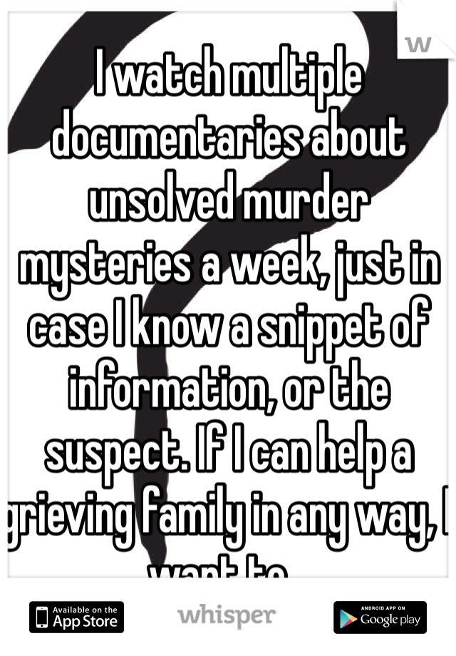 I watch multiple documentaries about unsolved murder mysteries a week, just in case I know a snippet of information, or the suspect. If I can help a grieving family in any way, I want to...
