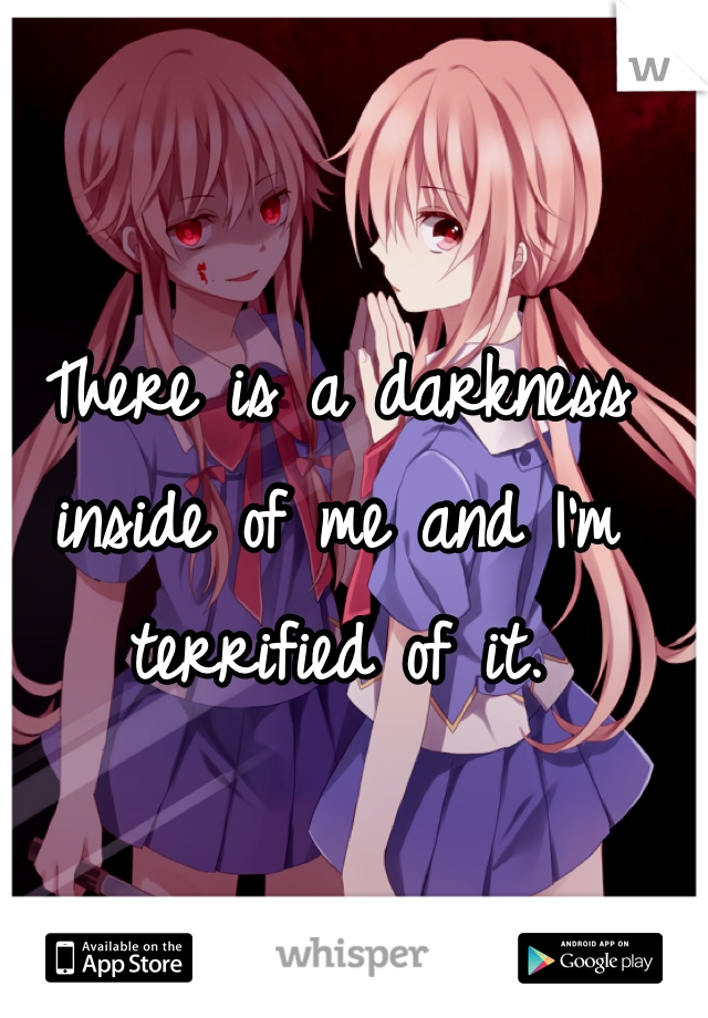 There is a darkness inside of me and I'm terrified of it.