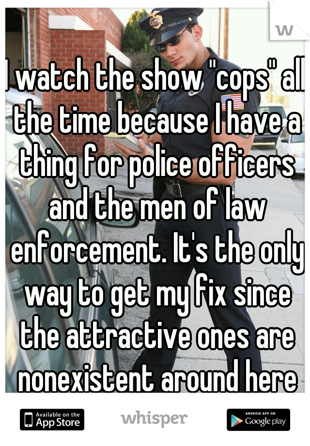 "I watch the show ""cops"" all the time because I have a thing for police officers and the men of law enforcement. It's the only way to get my fix since the attractive ones are nonexistent around here"