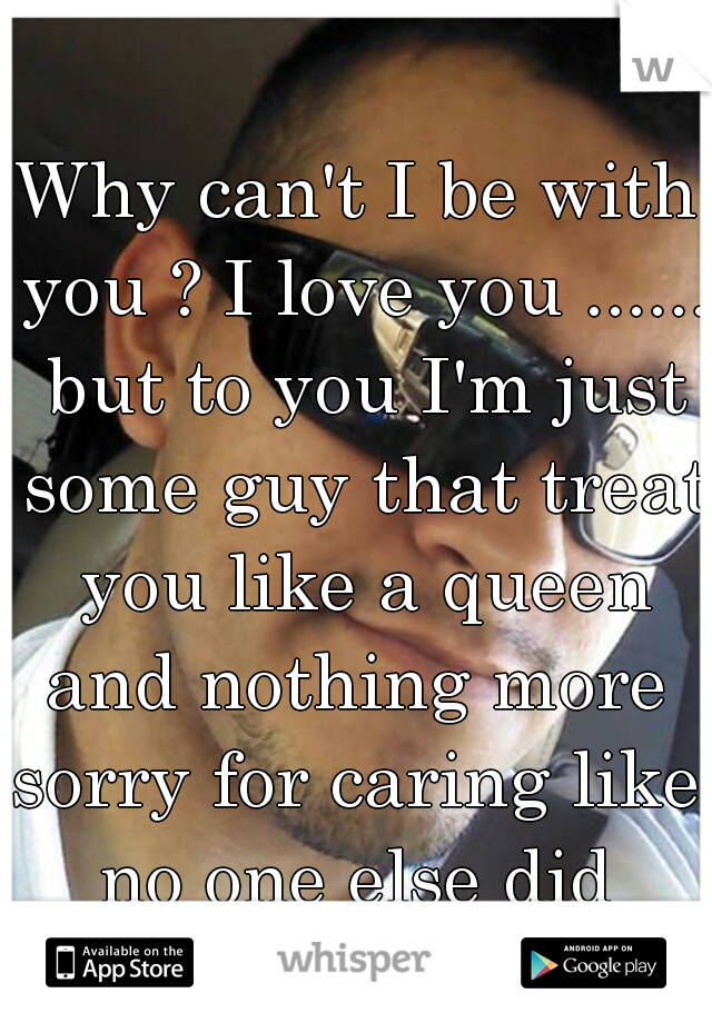 Why can't I be with you ? I love you ...... but to you I'm just some guy that treat you like a queen and nothing more  sorry for caring like no one else did   and they background pic is me