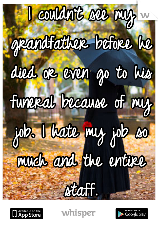 I couldn't see my grandfather before he died or even go to his funeral because of my job. I hate my job so much and the entire staff.
