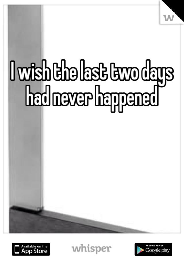 I wish the last two days had never happened