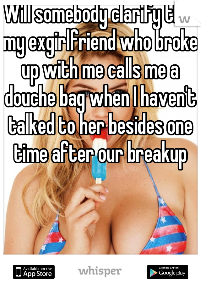 Will somebody clarify this: my exgirlfriend who broke up with me calls me a douche bag when I haven't talked to her besides one time after our breakup
