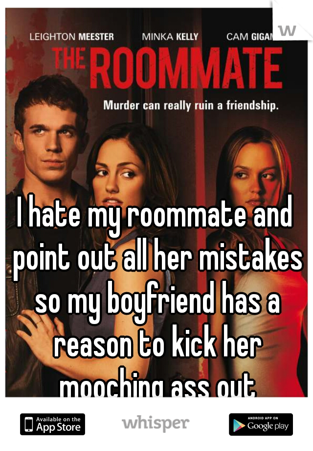 I hate my roommate and point out all her mistakes so my boyfriend has a reason to kick her mooching ass out